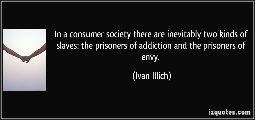 quote-in-a-consumer-society-there-are-inevitably-two-kinds-of-slaves-the-prisoners-of-addiction-and-the-ivan-illich-239619